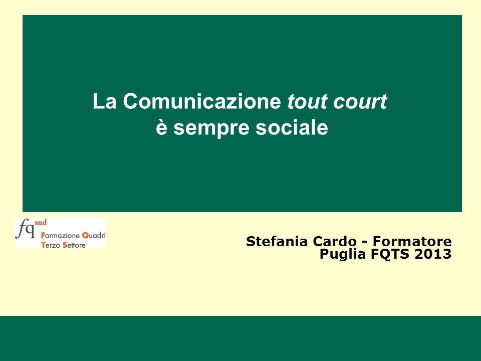 La Comunicazione tout court è sempre sociale Stefania Cardo - Formatore Puglia FQTS 2013