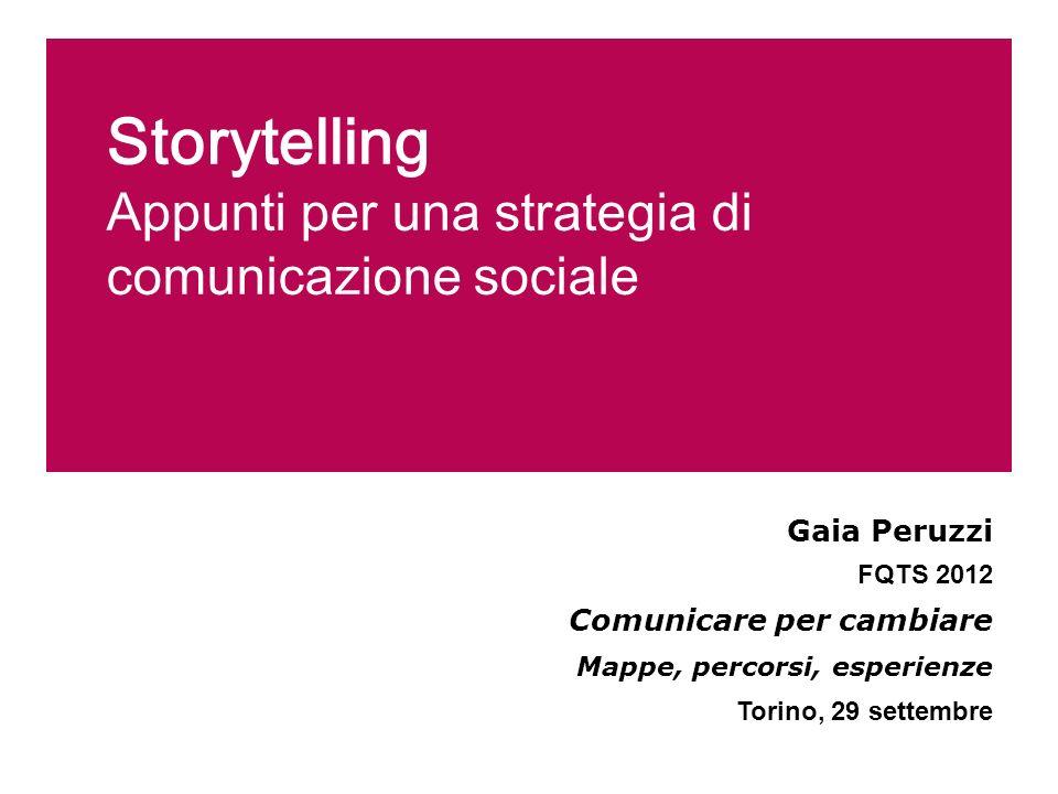 Storytelling Appunti per una strategia di comunicazione sociale Gaia Peruzzi FQTS 2012 Comunicare per cambiare Mappe, percorsi, esperienze Torino, 29