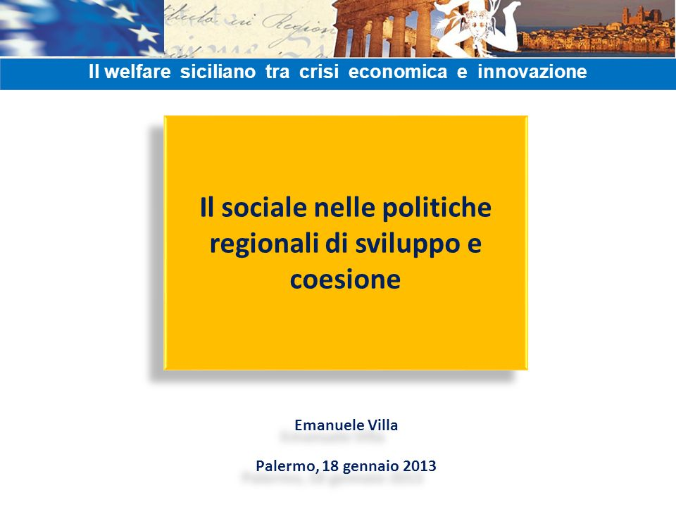 Il sociale nelle politiche regionali di sviluppo e coesione Emanuele Villa Palermo, 18 gennaio 2013 Emanuele Villa Palermo, 18 gennaio 2013 Il welfare siciliano tra crisi economica e innovazione