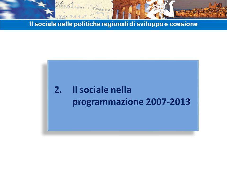 2. Il sociale nella programmazione 2007-2013 Il sociale nelle politiche regionali di sviluppo e coesione