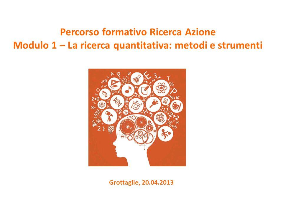 Grottaglie, 20.04.2013 Percorso formativo Ricerca Azione Modulo 1 – La ricerca quantitativa: metodi e strumenti
