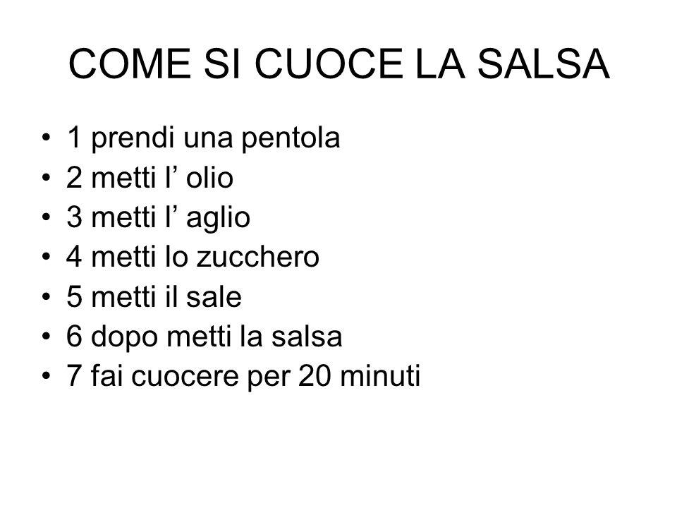 COME SI CUOCE LA SALSA 1 prendi una pentola 2 metti l olio 3 metti l aglio 4 metti lo zucchero 5 metti il sale 6 dopo metti la salsa 7 fai cuocere per 20 minuti