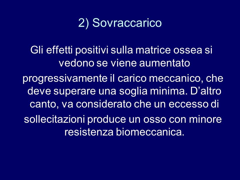 2) Sovraccarico Gli effetti positivi sulla matrice ossea si vedono se viene aumentato progressivamente il carico meccanico, che deve superare una sogl