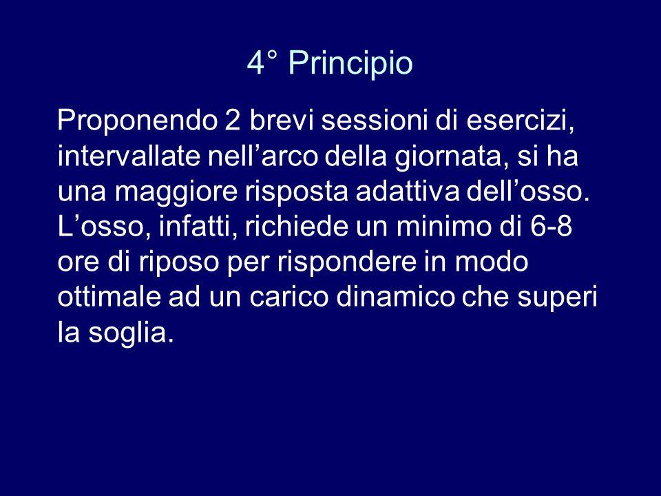 4° Principio Proponendo 2 brevi sessioni di esercizi, intervallate nellarco della giornata, si ha una maggiore risposta adattiva dellosso. Losso, infa