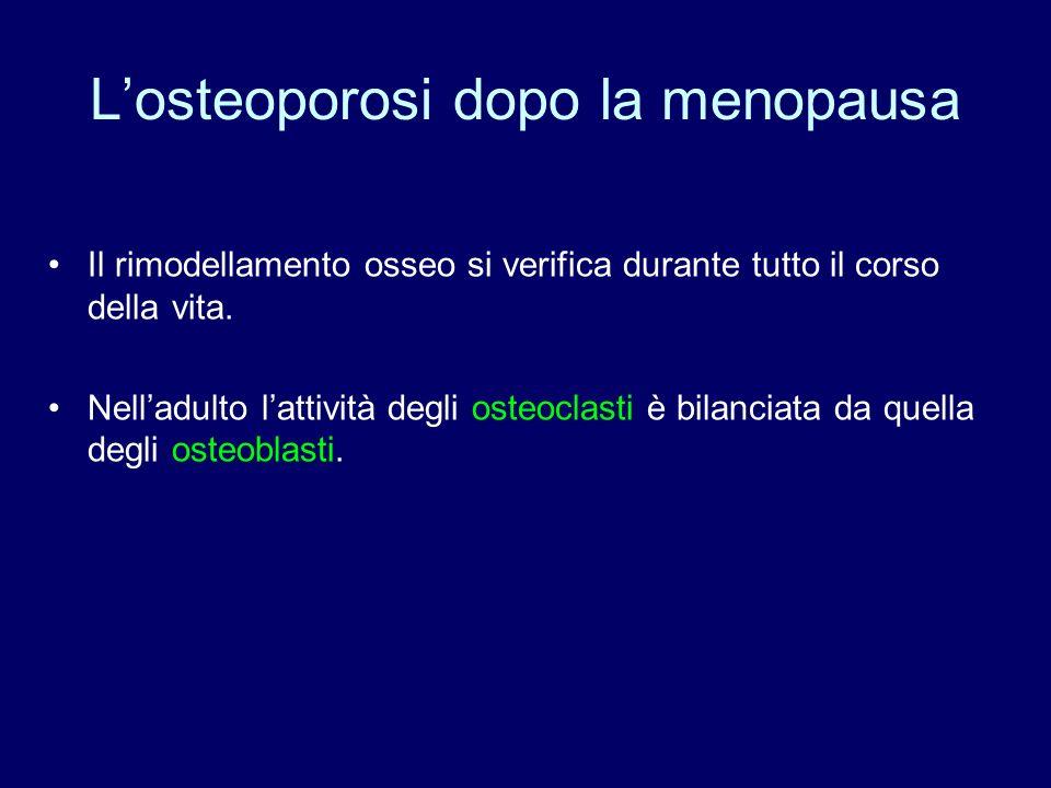 Losteoporosi dopo la menopausa Il rimodellamento osseo si verifica durante tutto il corso della vita. Nelladulto lattività degli osteoclasti è bilanci