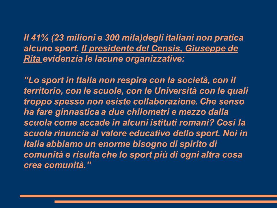 Il 41% (23 milioni e 300 mila)degli italiani non pratica alcuno sport. Il presidente del Censis, Giuseppe de Rita evidenzia le lacune organizzative: L