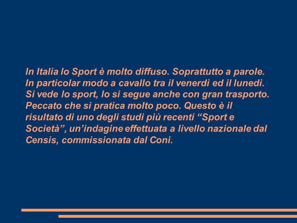 In Italia lo Sport è molto diffuso. Soprattutto a parole. In particolar modo a cavallo tra il venerdì ed il lunedì. Si vede lo sport, lo si segue anch