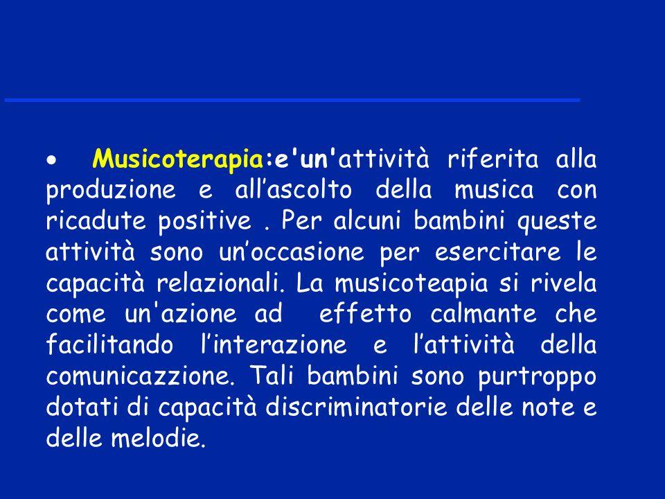 Musicoterapia:e'un'attività riferita alla produzione e allascolto della musica con ricadute positive. Per alcuni bambini queste attività sono unoccasi