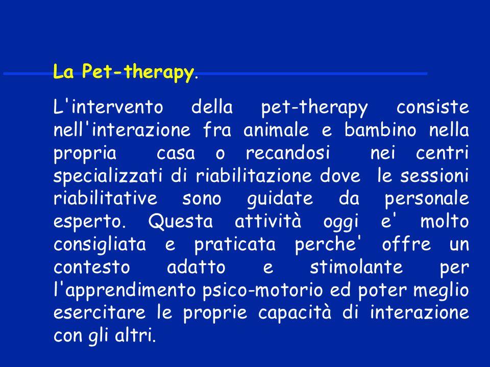 La Pet-therapy. L'intervento della pet-therapy consiste nell'interazione fra animale e bambino nella propria casa o recandosi nei centri specializzati