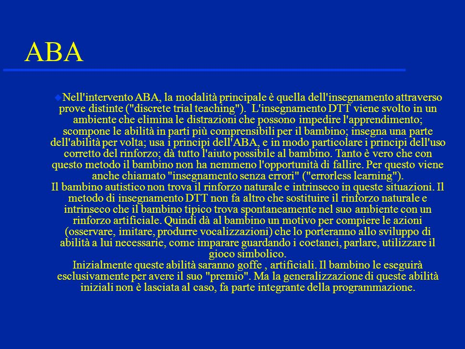 ABA Nell intervento ABA, la modalità principale è quella dell insegnamento attraverso prove distinte ( discrete trial teaching ).