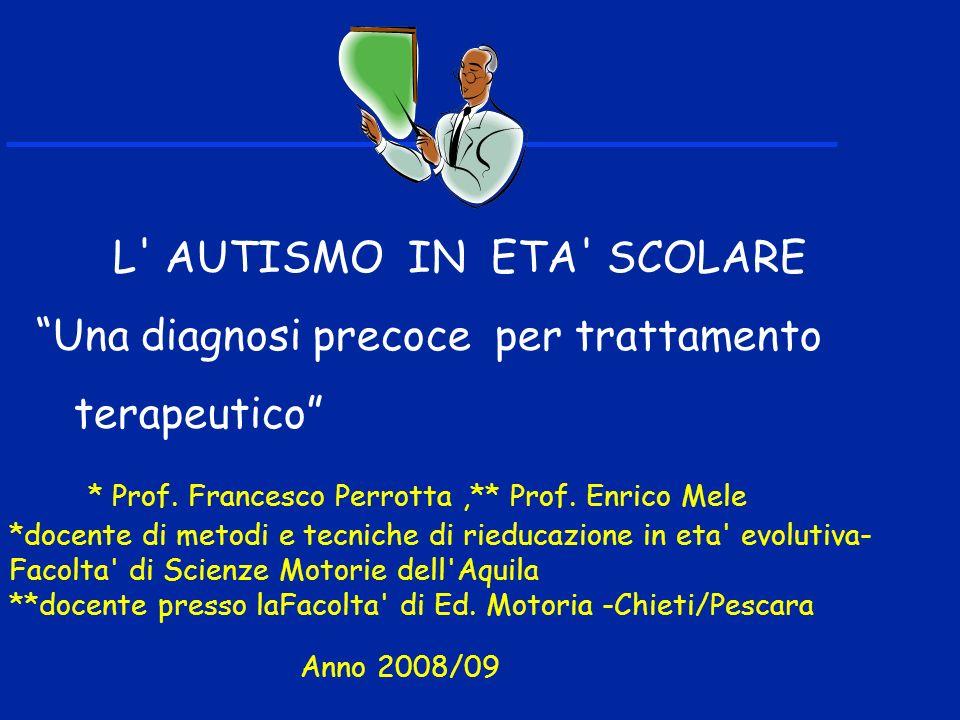 L' AUTISMO IN ETA' SCOLARE Una diagnosi precoce per trattamento terapeutico * Prof. Francesco Perrotta,** Prof. Enrico Mele *docente di metodi e tecni