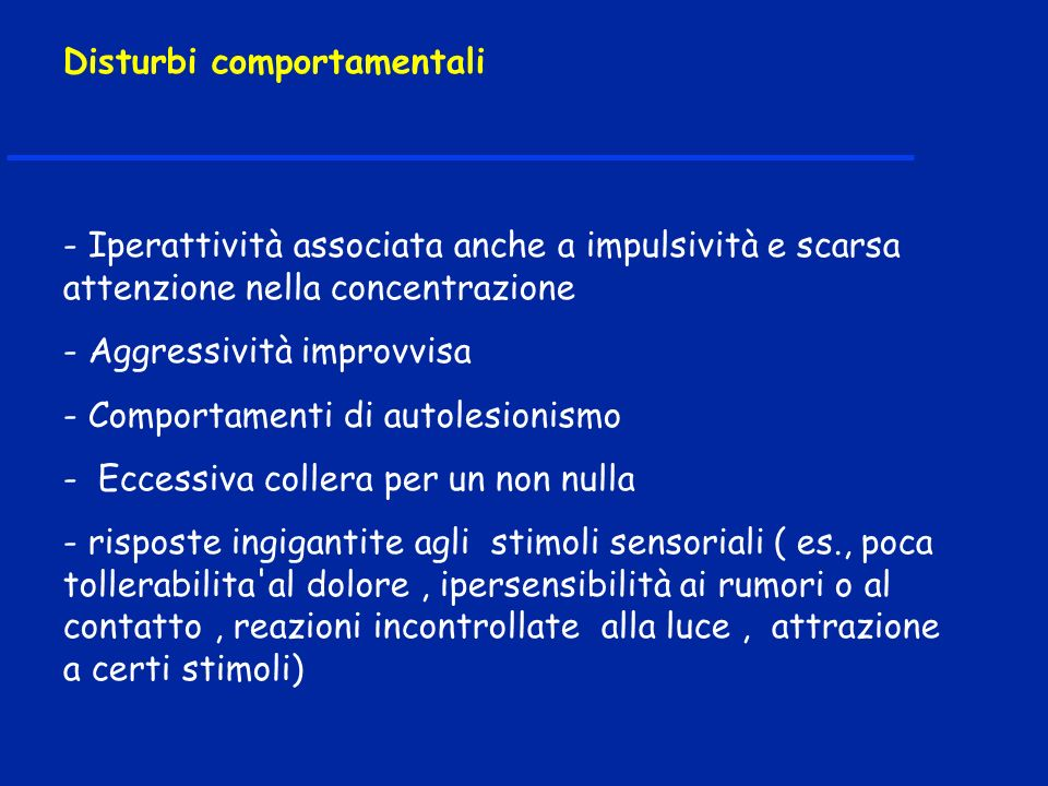 - Iperattività associata anche a impulsività e scarsa attenzione nella concentrazione - Aggressività improvvisa - Comportamenti di autolesionismo - Ec