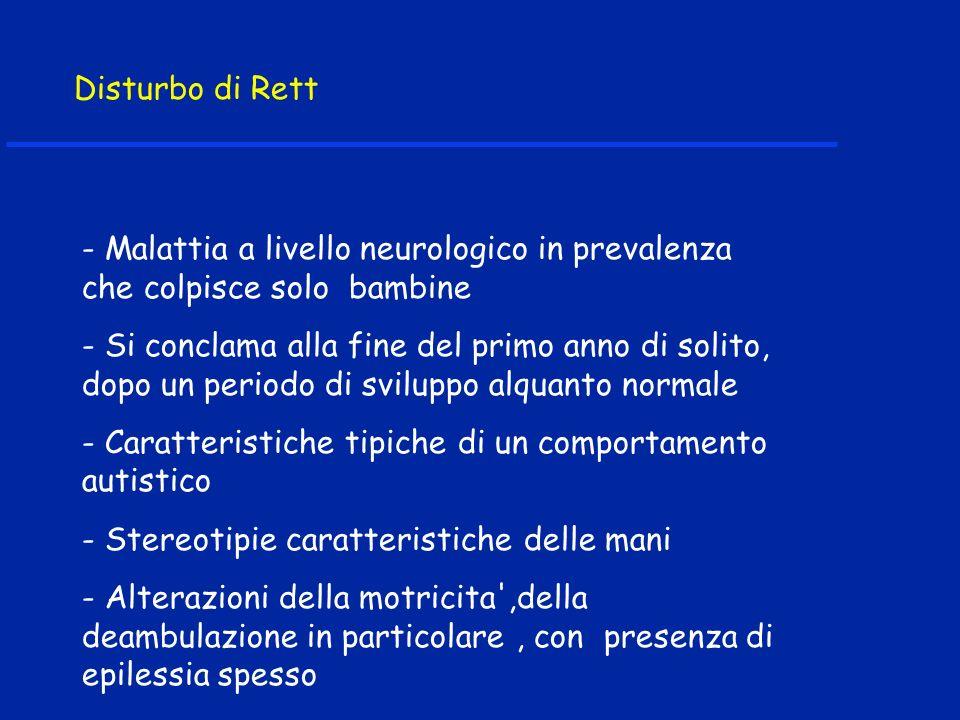 Disturbo di Rett - Malattia a livello neurologico in prevalenza che colpisce solo bambine - Si conclama alla fine del primo anno di solito, dopo un periodo di sviluppo alquanto normale - Caratteristiche tipiche di un comportamento autistico - Stereotipie caratteristiche delle mani - Alterazioni della motricita ,della deambulazione in particolare, con presenza di epilessia spesso