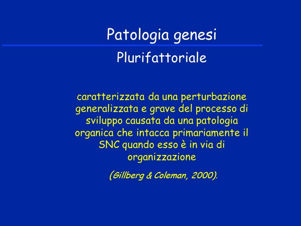 Patologia genesi Plurifattoriale caratterizzata da una perturbazione generalizzata e grave del processo di sviluppo causata da una patologia organica che intacca primariamente il SNC quando esso è in via di organizzazione ( Gillberg & Coleman, 2000).