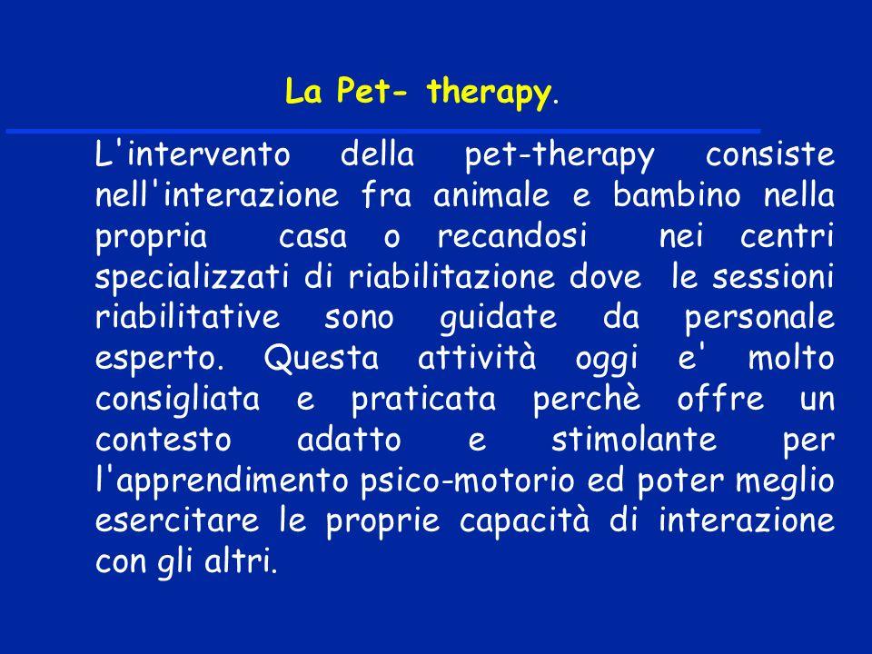 La Pet- therapy. L'intervento della pet-therapy consiste nell'interazione fra animale e bambino nella propria casa o recandosi nei centri specializzat