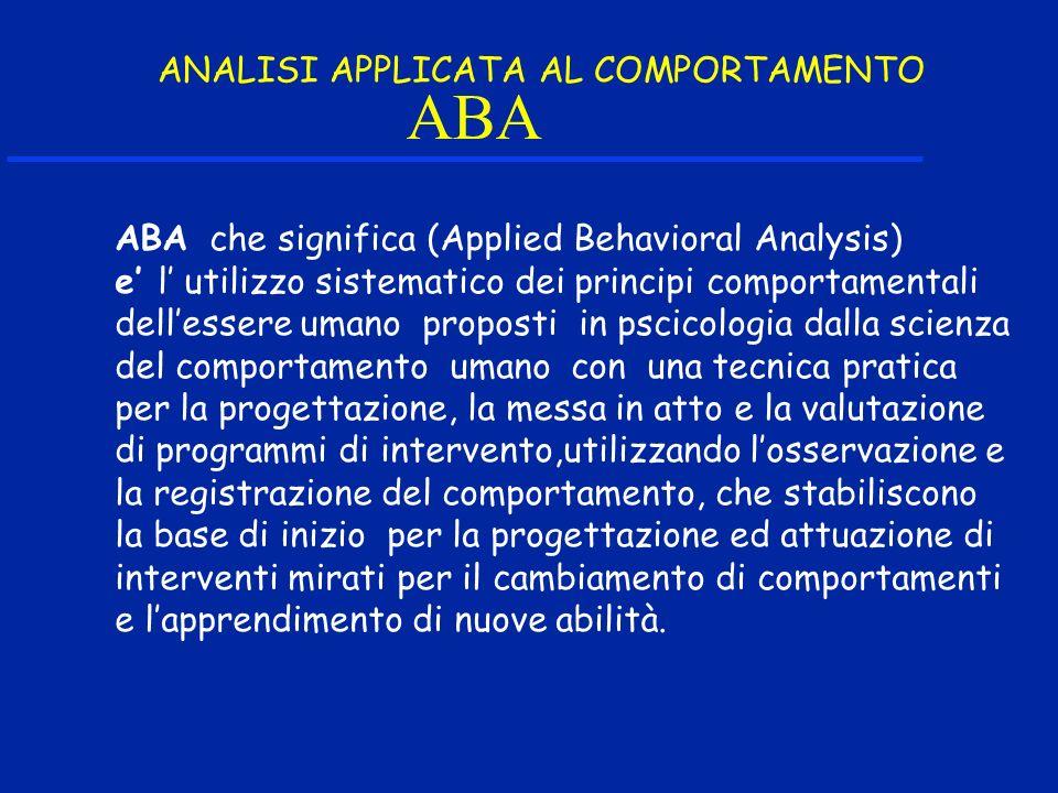 ABA ABA che significa (Applied Behavioral Analysis) e l utilizzo sistematico dei principi comportamentali dellessere umano proposti in pscicologia dal