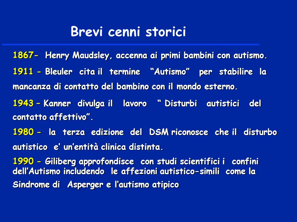 1867- Henry Maudsley, accenna ai primi bambini con autismo. 1911 - Bleuler cita il termine Autismo per stabilire la mancanza di contatto del bambino c