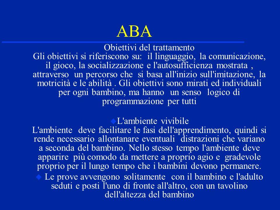 ABA Obiettivi del trattamento Gli obiettivi si riferiscono su: il linguaggio, la comunicazione, il gioco, la socializzazione e l autosufficienza mostrata, attraverso un percorso che si basa all inizio sull imitazione, la motricità e le abilità.