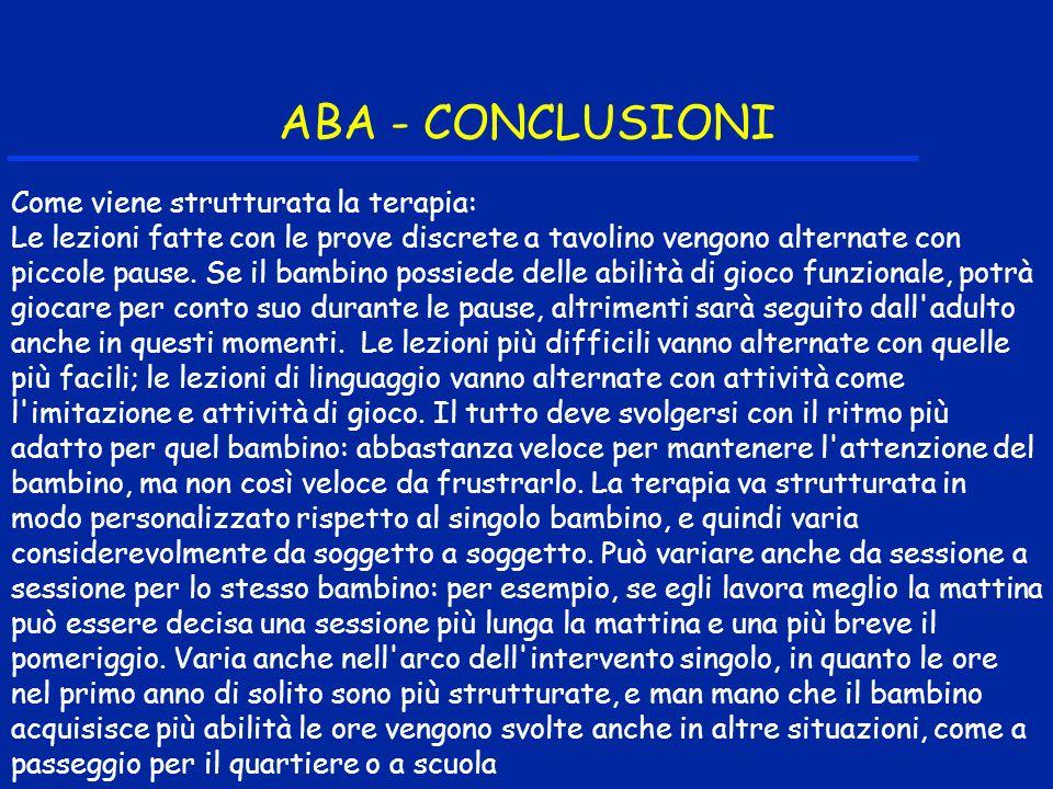 ABA - CONCLUSIONI Come viene strutturata la terapia: Le lezioni fatte con le prove discrete a tavolino vengono alternate con piccole pause. Se il bamb