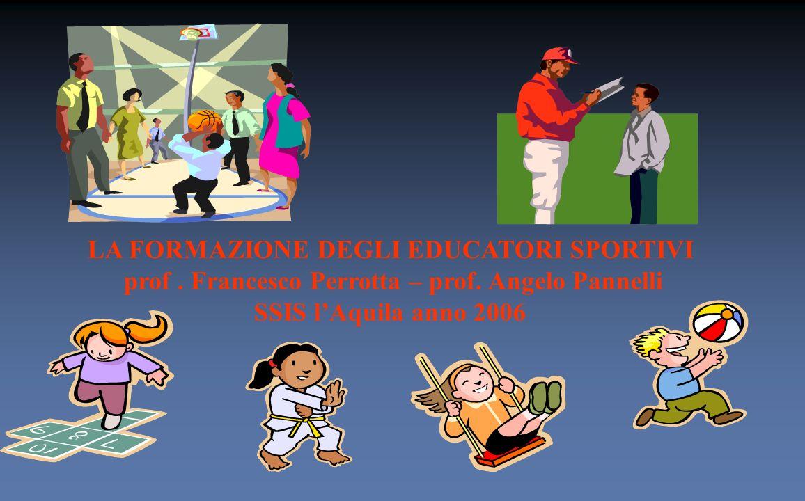 LA FORMAZIONE DEGLI EDUCATORI SPORTIVI prof. Francesco Perrotta – prof. Angelo Pannelli SSIS lAquila anno 2006