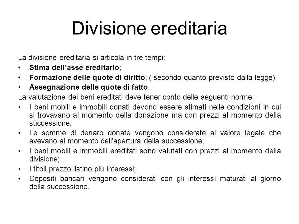 Divisione ereditaria La divisione ereditaria si articola in tre tempi: Stima dellasse ereditario; Formazione delle quote di diritto; ( secondo quanto