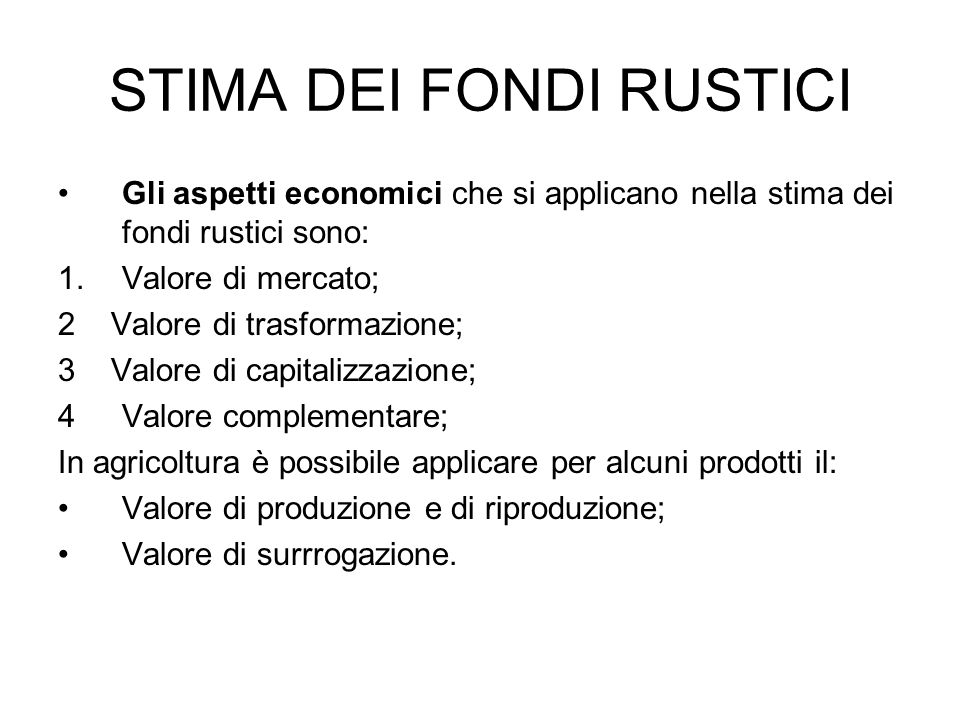 STIMA DEI FONDI RUSTICI Gli aspetti economici che si applicano nella stima dei fondi rustici sono: 1.Valore di mercato; 2 Valore di trasformazione; 3