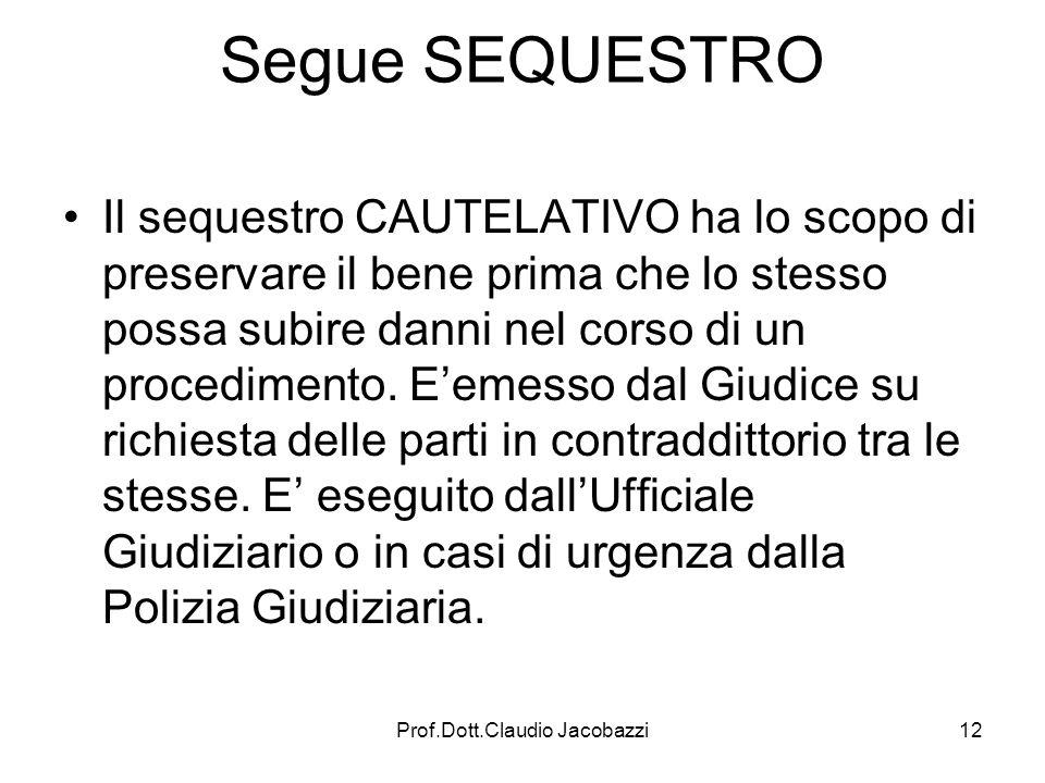 Prof.Dott.Claudio Jacobazzi12 Segue SEQUESTRO Il sequestro CAUTELATIVO ha lo scopo di preservare il bene prima che lo stesso possa subire danni nel co