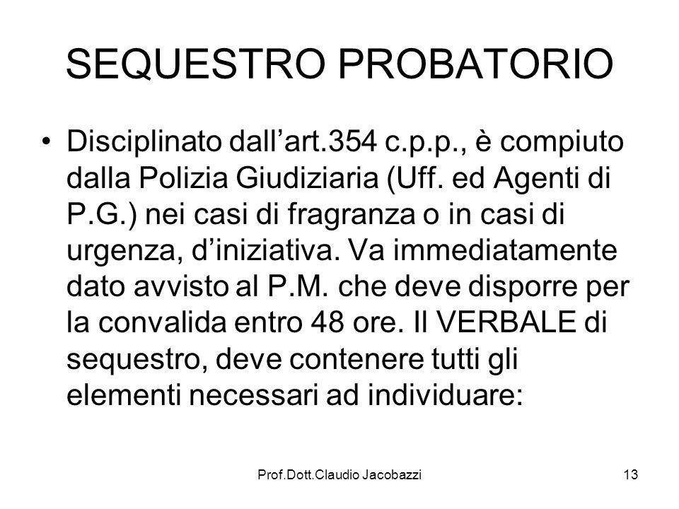 Prof.Dott.Claudio Jacobazzi13 SEQUESTRO PROBATORIO Disciplinato dallart.354 c.p.p., è compiuto dalla Polizia Giudiziaria (Uff. ed Agenti di P.G.) nei