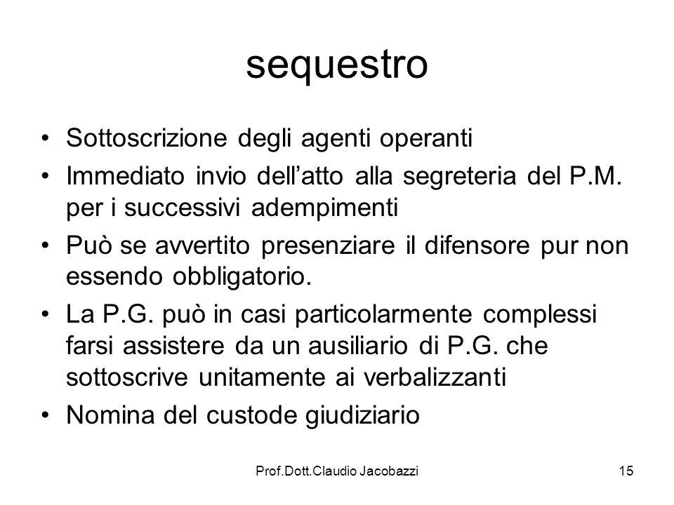 Prof.Dott.Claudio Jacobazzi15 sequestro Sottoscrizione degli agenti operanti Immediato invio dellatto alla segreteria del P.M. per i successivi adempi
