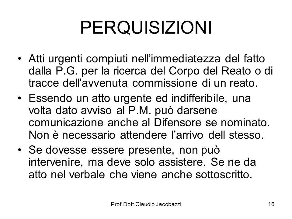 Prof.Dott.Claudio Jacobazzi16 PERQUISIZIONI Atti urgenti compiuti nellimmediatezza del fatto dalla P.G. per la ricerca del Corpo del Reato o di tracce