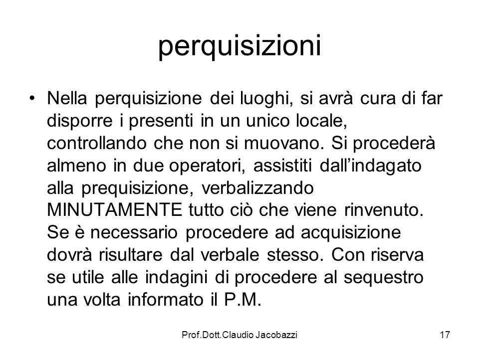 Prof.Dott.Claudio Jacobazzi17 perquisizioni Nella perquisizione dei luoghi, si avrà cura di far disporre i presenti in un unico locale, controllando c