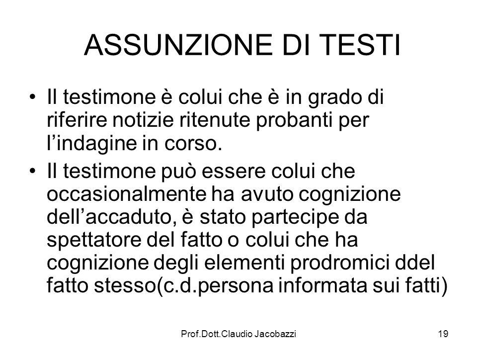 Prof.Dott.Claudio Jacobazzi19 ASSUNZIONE DI TESTI Il testimone è colui che è in grado di riferire notizie ritenute probanti per lindagine in corso. Il