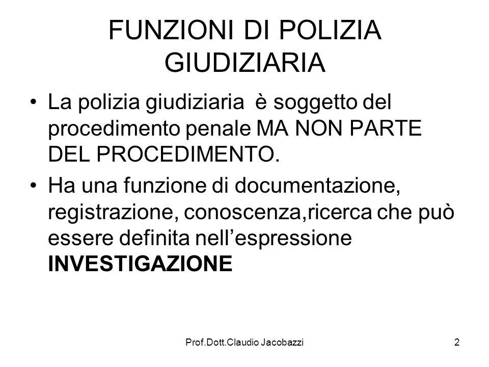 Prof.Dott.Claudio Jacobazzi2 FUNZIONI DI POLIZIA GIUDIZIARIA La polizia giudiziaria è soggetto del procedimento penale MA NON PARTE DEL PROCEDIMENTO.