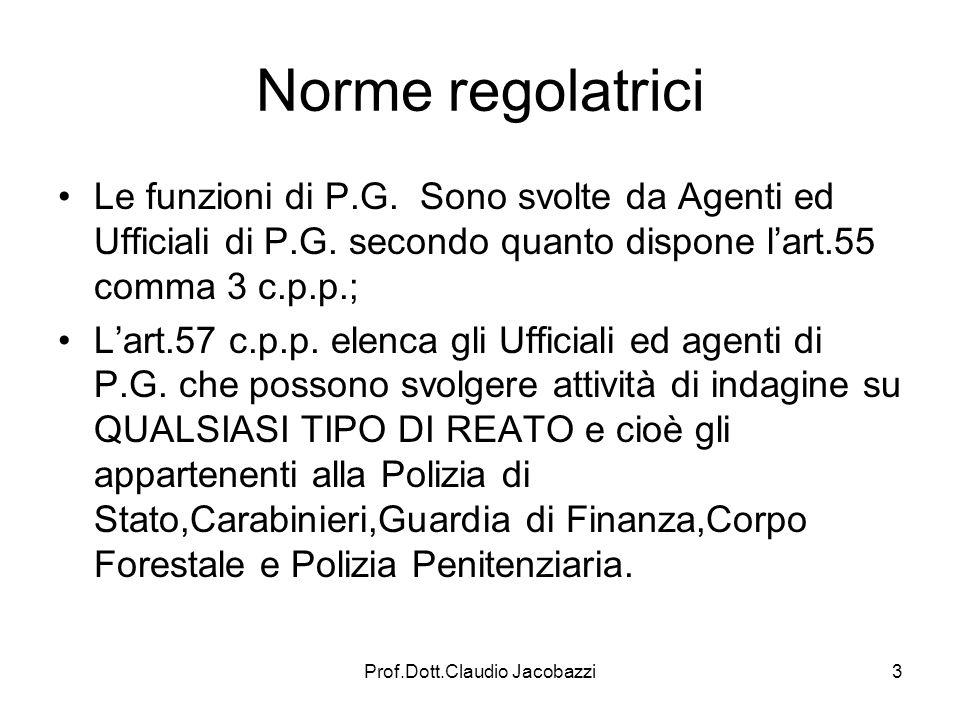 Prof.Dott.Claudio Jacobazzi3 Norme regolatrici Le funzioni di P.G. Sono svolte da Agenti ed Ufficiali di P.G. secondo quanto dispone lart.55 comma 3 c