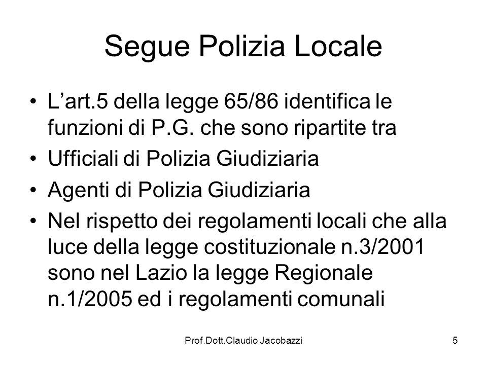 Prof.Dott.Claudio Jacobazzi5 Segue Polizia Locale Lart.5 della legge 65/86 identifica le funzioni di P.G. che sono ripartite tra Ufficiali di Polizia