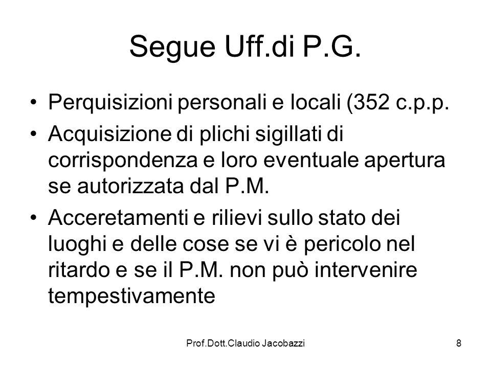 Prof.Dott.Claudio Jacobazzi8 Segue Uff.di P.G. Perquisizioni personali e locali (352 c.p.p. Acquisizione di plichi sigillati di corrispondenza e loro