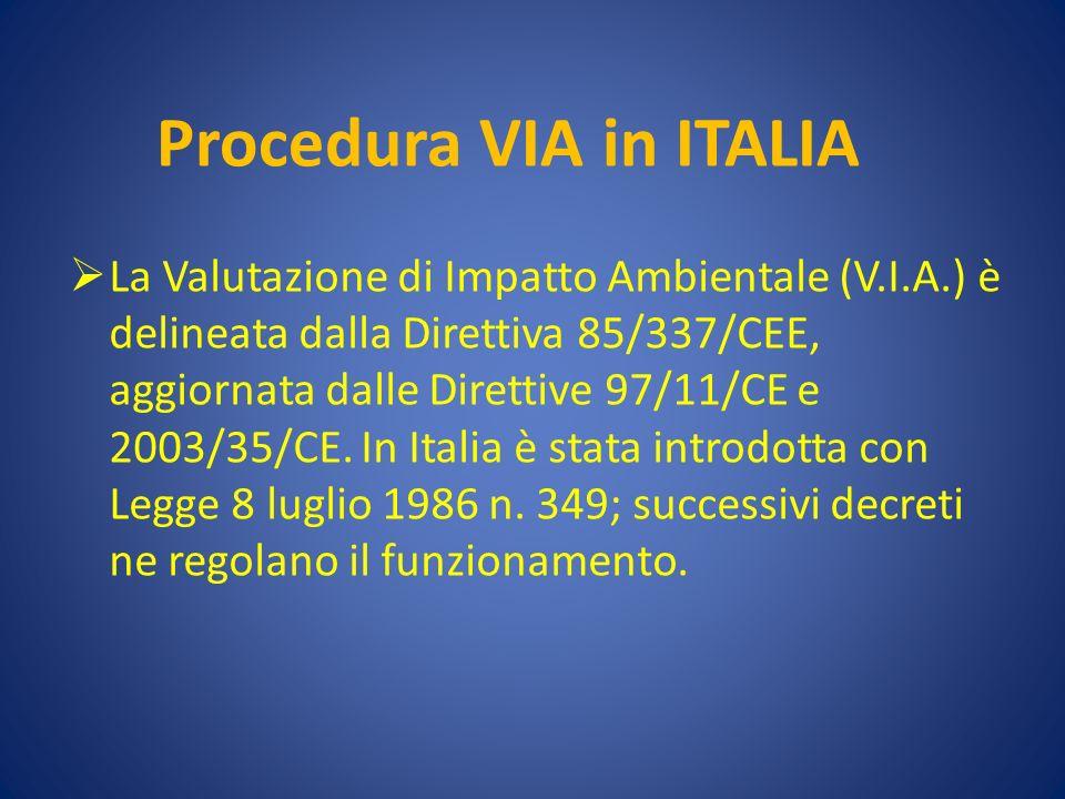 Procedura VIA in ITALIA La Valutazione di Impatto Ambientale (V.I.A.) è delineata dalla Direttiva 85/337/CEE, aggiornata dalle Direttive 97/11/CE e 2003/35/CE.