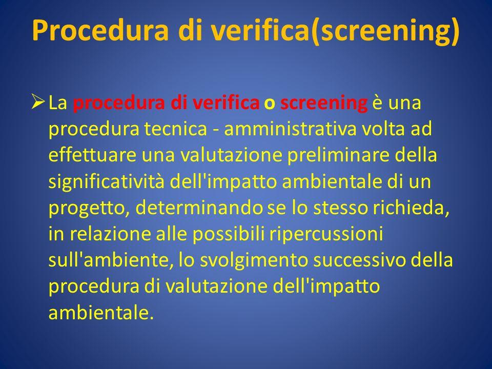 Procedura di verifica(screening) La procedura di verifica o screening è una procedura tecnica - amministrativa volta ad effettuare una valutazione preliminare della significatività dell impatto ambientale di un progetto, determinando se lo stesso richieda, in relazione alle possibili ripercussioni sull ambiente, lo svolgimento successivo della procedura di valutazione dell impatto ambientale.