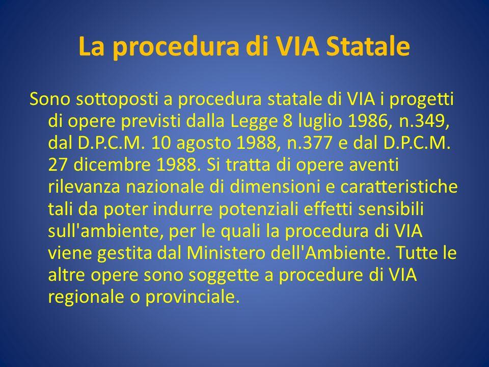La procedura di VIA Statale Sono sottoposti a procedura statale di VIA i progetti di opere previsti dalla Legge 8 luglio 1986, n.349, dal D.P.C.M.