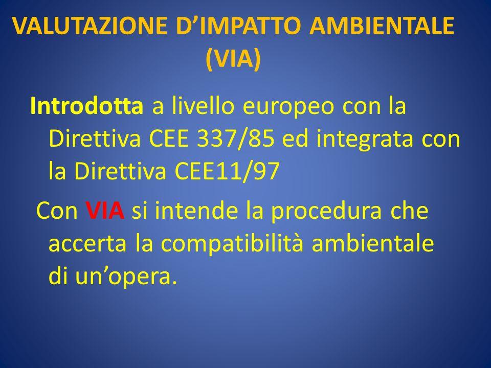 VALUTAZIONE DIMPATTO AMBIENTALE (VIA) Introdotta a livello europeo con la Direttiva CEE 337/85 ed integrata con la Direttiva CEE11/97 Con VIA si intende la procedura che accerta la compatibilità ambientale di unopera.