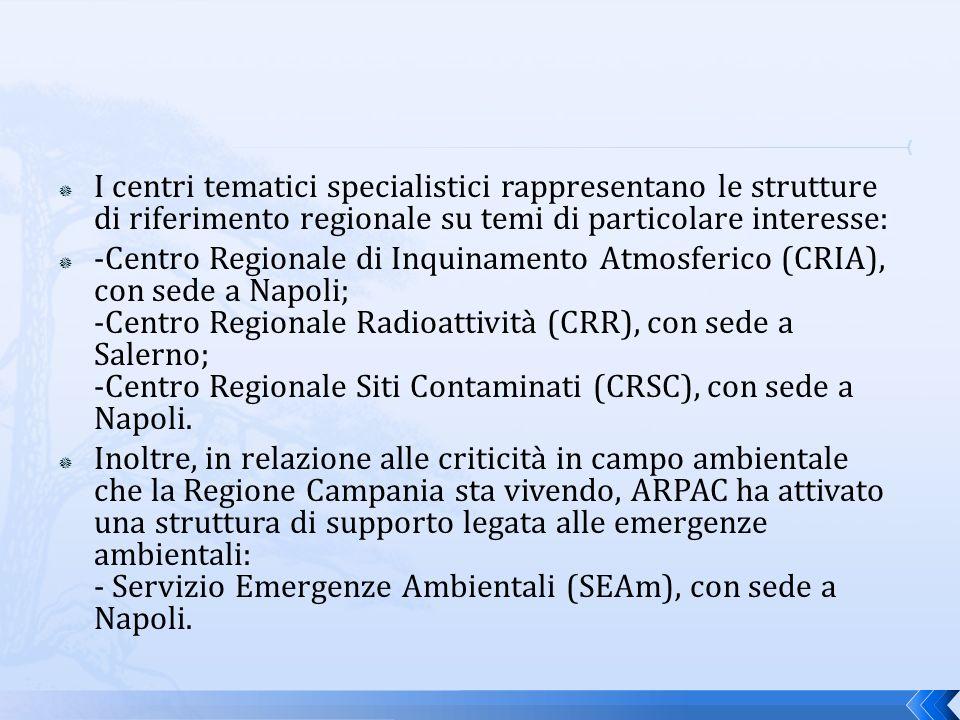 I centri tematici specialistici rappresentano le strutture di riferimento regionale su temi di particolare interesse: -Centro Regionale di Inquinamento Atmosferico (CRIA), con sede a Napoli; -Centro Regionale Radioattività (CRR), con sede a Salerno; -Centro Regionale Siti Contaminati (CRSC), con sede a Napoli.