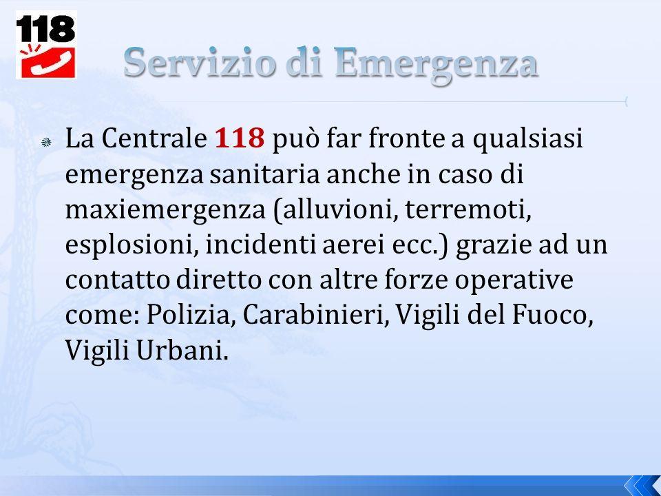 La Centrale 118 può far fronte a qualsiasi emergenza sanitaria anche in caso di maxiemergenza (alluvioni, terremoti, esplosioni, incidenti aerei ecc.) grazie ad un contatto diretto con altre forze operative come: Polizia, Carabinieri, Vigili del Fuoco, Vigili Urbani.