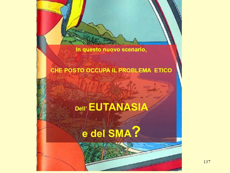 137 In questo nuovo scenario, CHE POSTO OCCUPA IL PROBLEMA ETICO Dell EUTANASIA e del SMA ?