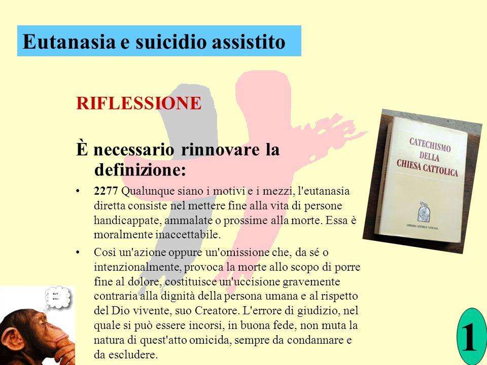 RIFLESSIONE È necessario rinnovare la definizione: 2277 Qualunque siano i motivi e i mezzi, l'eutanasia diretta consiste nel mettere fine alla vita di