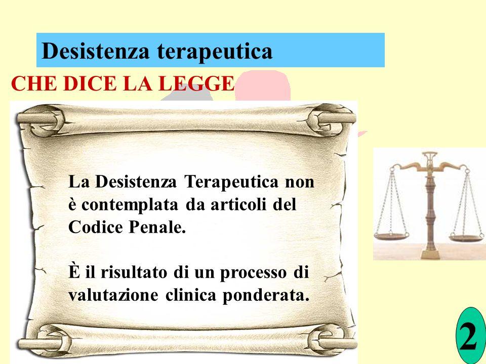 CHE DICE LA LEGGE La Desistenza Terapeutica non è contemplata da articoli del Codice Penale. È il risultato di un processo di valutazione clinica pond