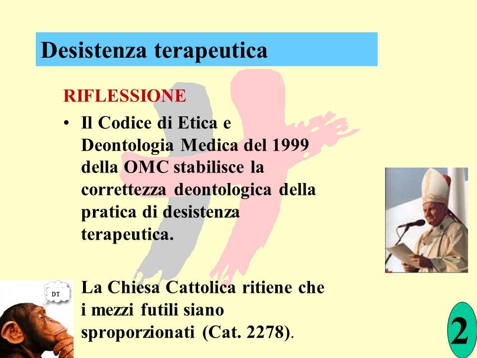 RIFLESSIONE Il Codice di Etica e Deontologia Medica del 1999 della OMC stabilisce la correttezza deontologica della pratica di desistenza terapeutica.