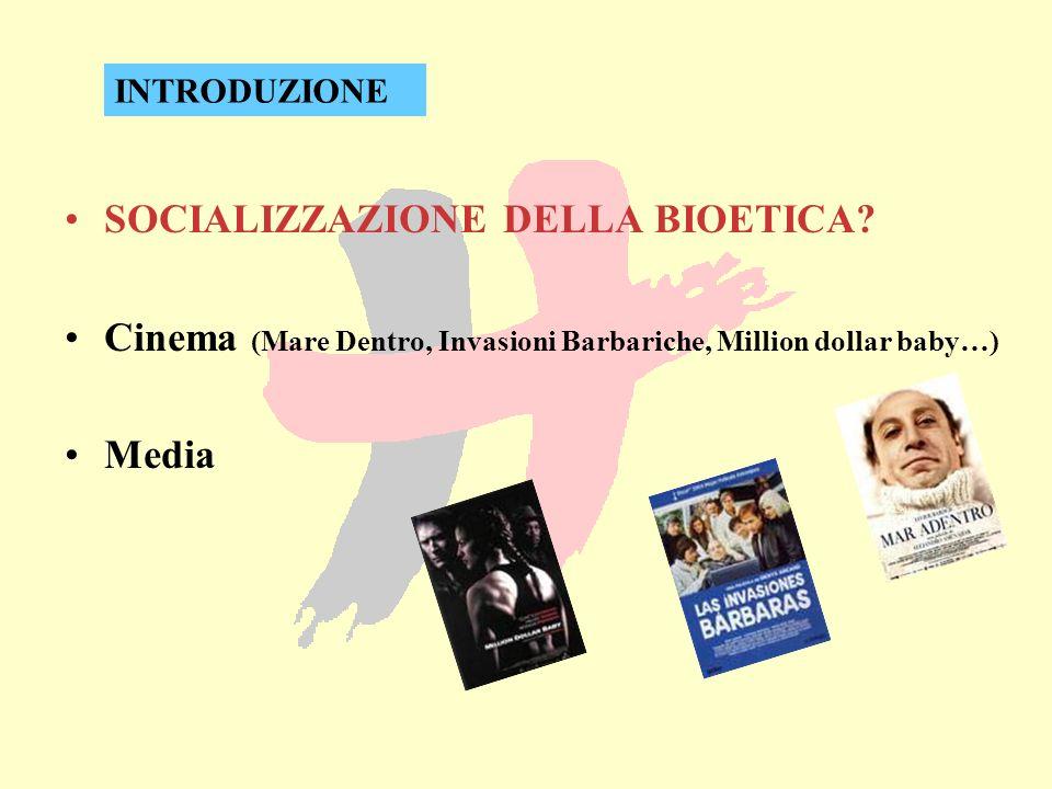 SOCIALIZZAZIONE DELLA BIOETICA? Cinema (Mare Dentro, Invasioni Barbariche, Million dollar baby…) Media INTRODUZIONE