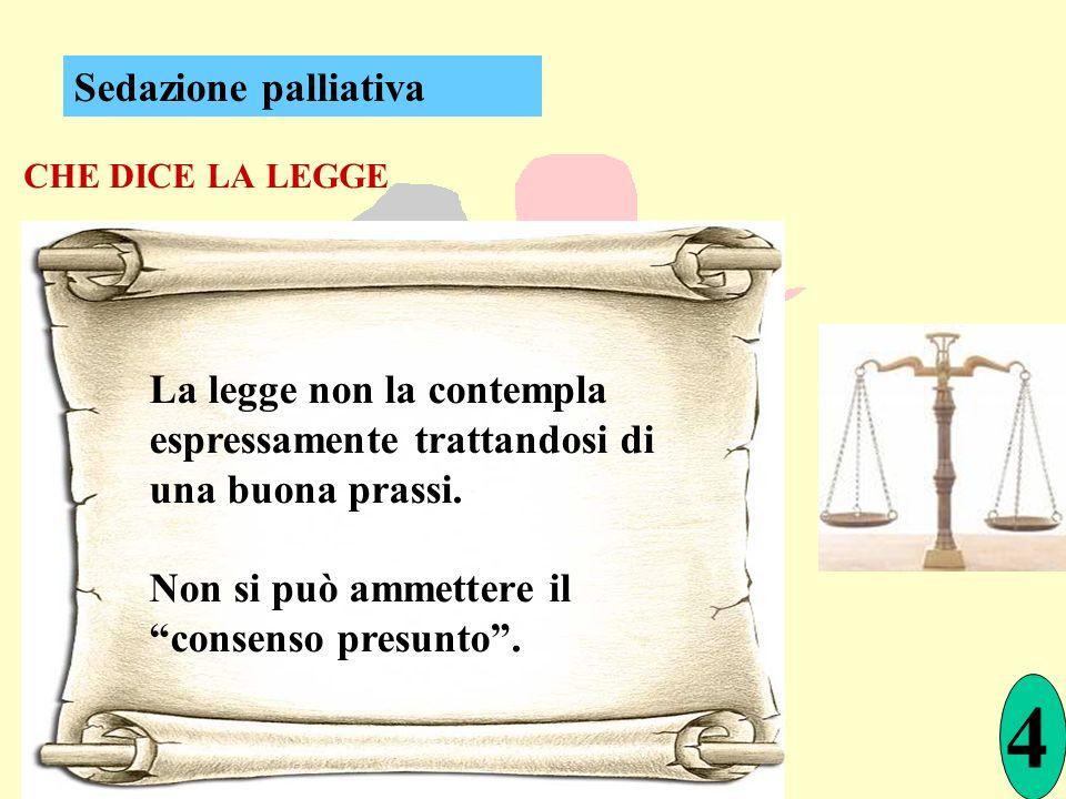 CHE DICE LA LEGGE La legge non la contempla espressamente trattandosi di una buona prassi. Non si può ammettere il consenso presunto. 4 Sedazione pall