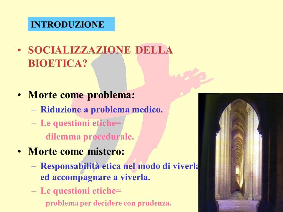 SOCIALIZZAZIONE DELLA BIOETICA? Morte come problema: –Riduzione a problema medico. –Le questioni etiche= dilemma procedurale. Morte come mistero: –Res