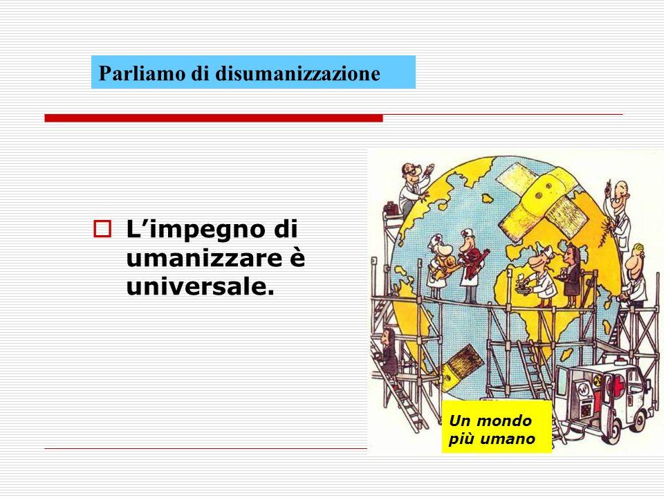 Limpegno di umanizzare è universale. Parliamo di disumanizzazione Un mondo più umano
